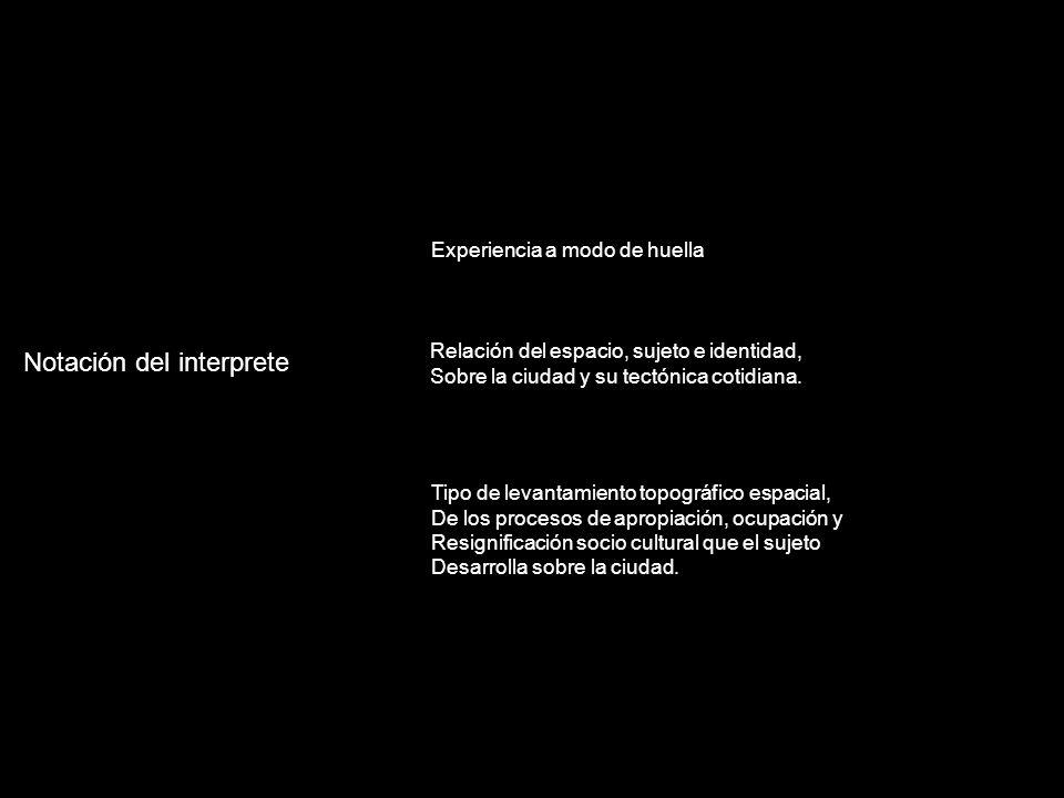 Notación del interprete Experiencia a modo de huella Relación del espacio, sujeto e identidad, Sobre la ciudad y su tectónica cotidiana.