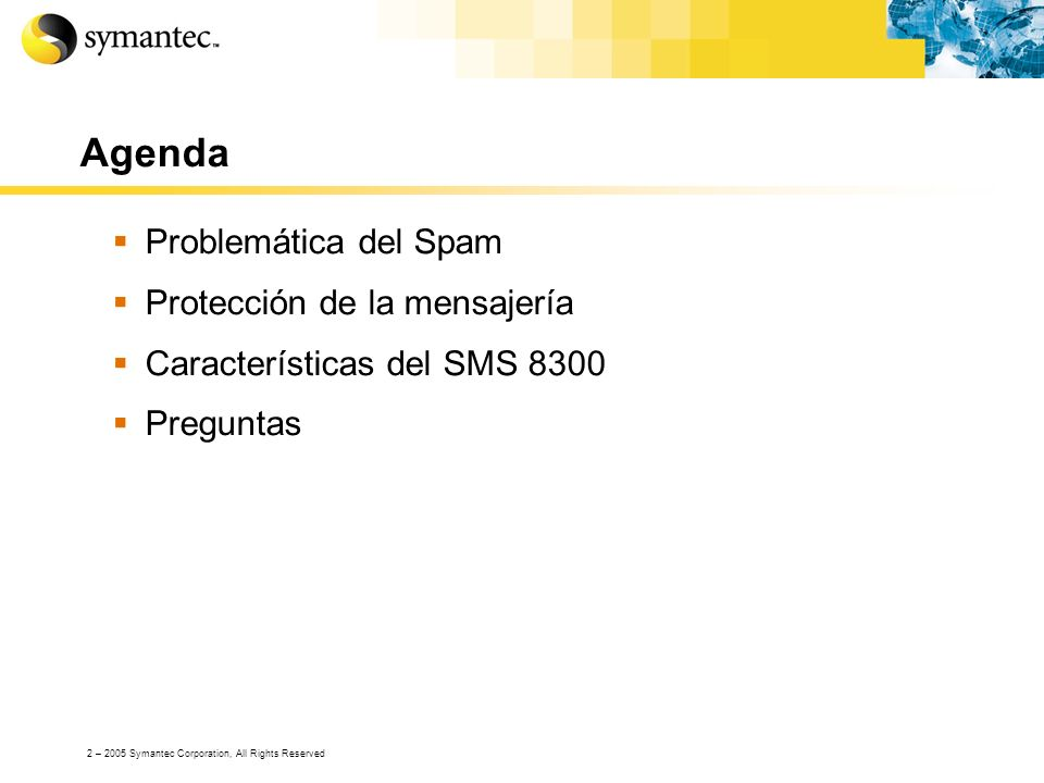 3 – 2005 Symantec Corporation, All Rights Reserved Problemas de las empresas Grandes cantidades de SPAM Se necesita mayor infraestructura de correo Ataques vía Spam (i.e.