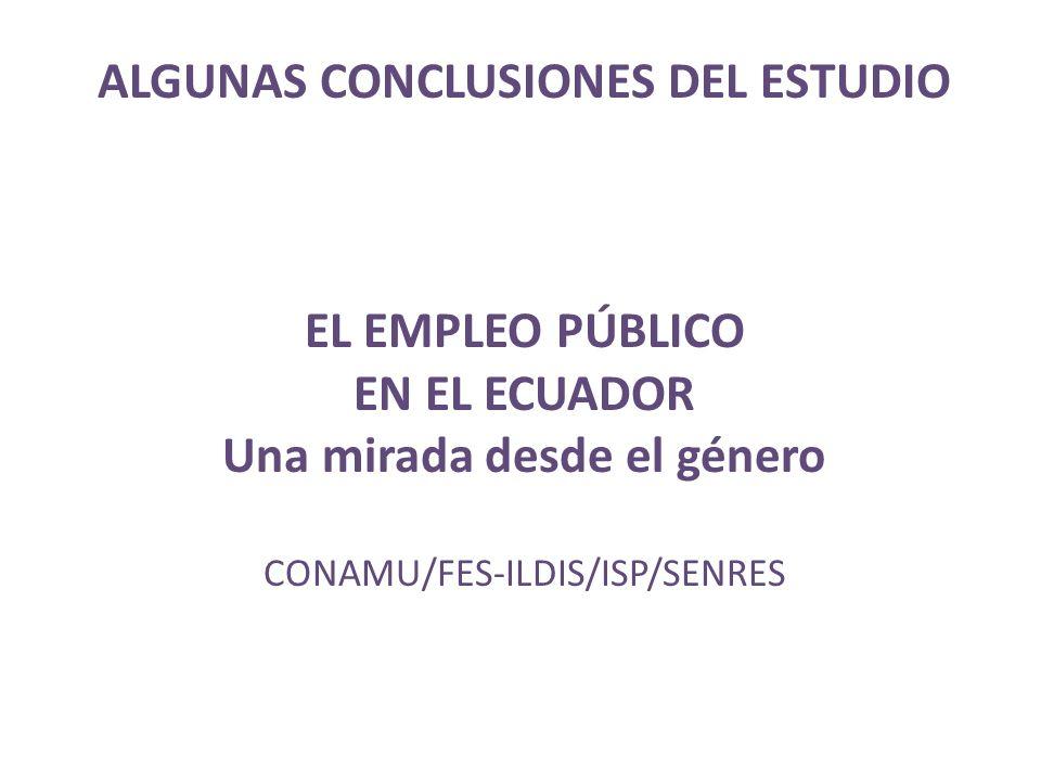 ALGUNAS CONCLUSIONES DEL ESTUDIO EL EMPLEO PÚBLICO EN EL ECUADOR Una mirada desde el género CONAMU/FES-ILDIS/ISP/SENRES