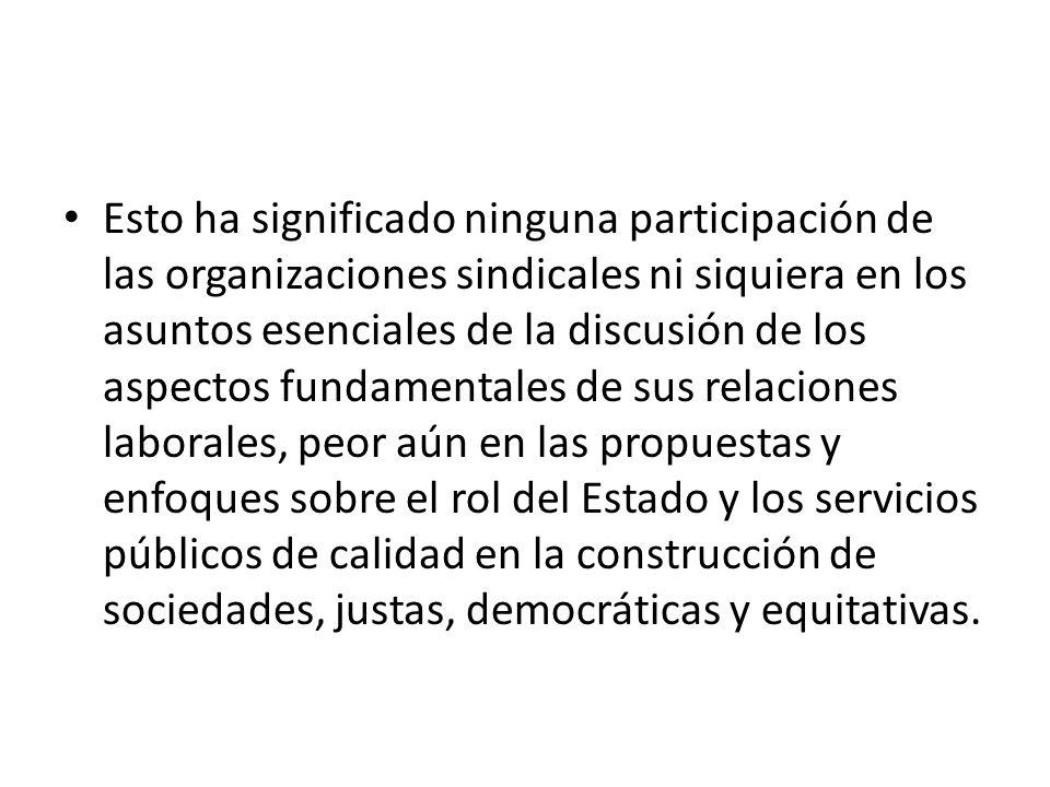 Esto ha significado ninguna participación de las organizaciones sindicales ni siquiera en los asuntos esenciales de la discusión de los aspectos funda