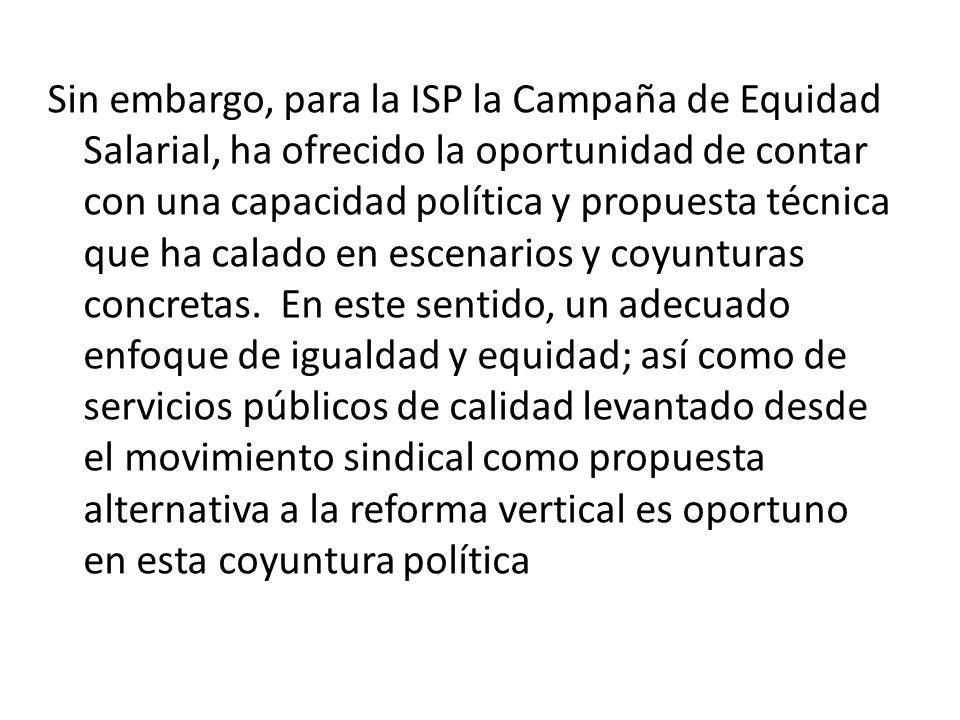 Sin embargo, para la ISP la Campaña de Equidad Salarial, ha ofrecido la oportunidad de contar con una capacidad política y propuesta técnica que ha ca
