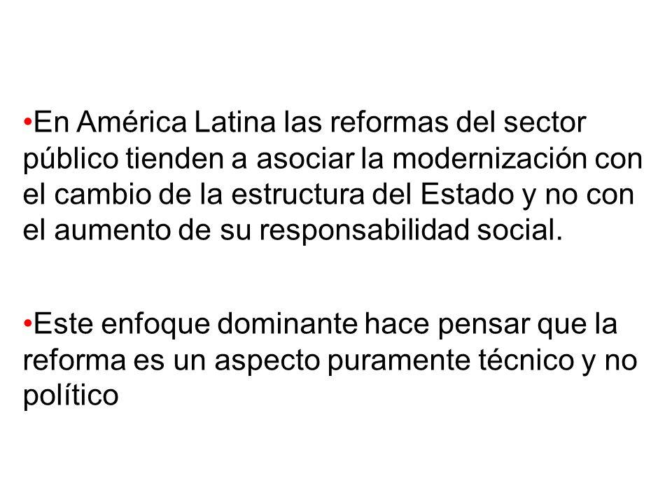 En América Latina las reformas del sector público tienden a asociar la modernización con el cambio de la estructura del Estado y no con el aumento de