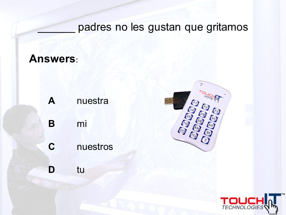______ padres no les gustan que gritamos A nuestra B mi C nuestros D tu Answers :