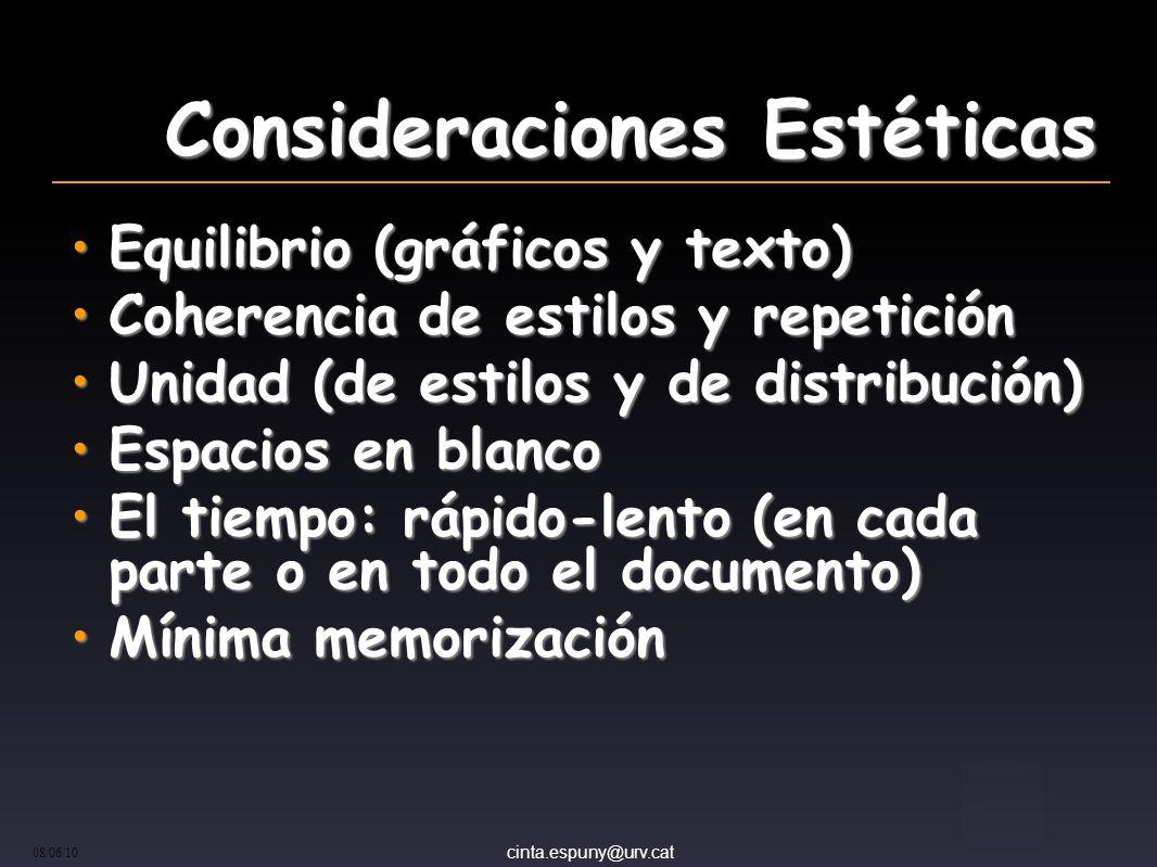 cinta.espuny@urv.cat 08/06/10 Consideraciones Estéticas Equilibrio (gráficos y texto)Equilibrio (gráficos y texto) Coherencia de estilos y repeticiónCoherencia de estilos y repetición Unidad (de estilos y de distribución)Unidad (de estilos y de distribución) Espacios en blancoEspacios en blanco El tiempo: rápido-lento (en cada parte o en todo el documento)El tiempo: rápido-lento (en cada parte o en todo el documento) Mínima memorizaciónMínima memorización