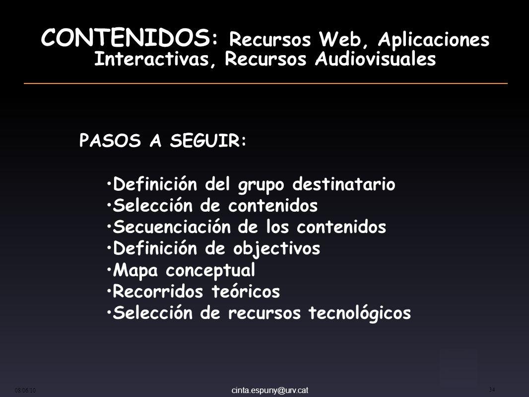 cinta.espuny@urv.cat 08/06/10 34 CONTENIDOS : Recursos Web, Aplicaciones Interactivas, Recursos Audiovisuales PASOS A SEGUIR: Definición del grupo destinatario Selección de contenidos Secuenciación de los contenidos Definición de objectivos Mapa conceptual Recorridos teóricos Selección de recursos tecnológicos