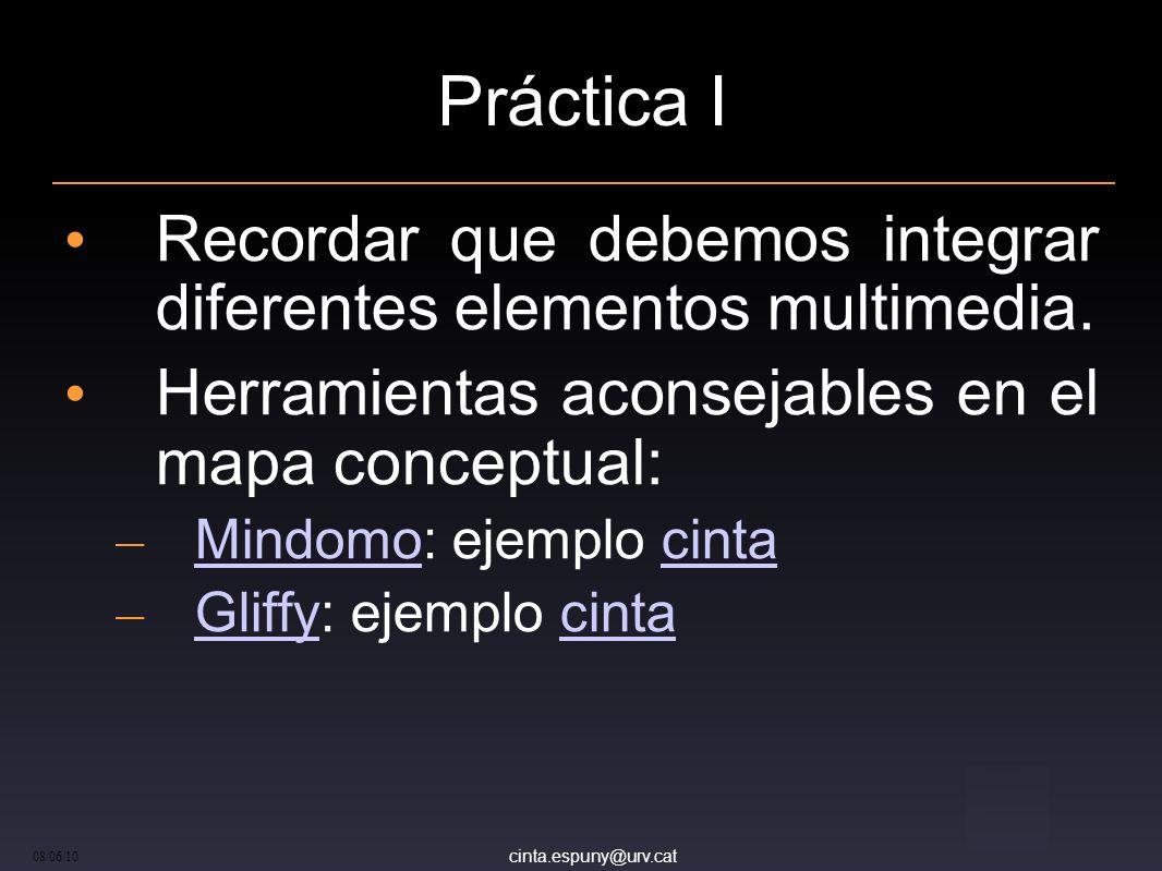 cinta.espuny@urv.cat 08/06/10 Práctica I Recordar que debemos integrar diferentes elementos multimedia.