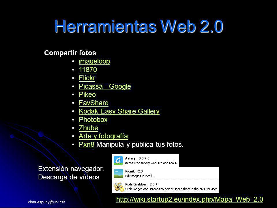 cinta.espuny@urv.cat Herramientas Web 2.0 Compartir fotos imageloop 11870 Flickr Picassa - Google Pikeo FavShare Kodak Easy Share Gallery Photobox Zhube Arte y fotografía Pxn8 Manipula y publica tus fotos.Pxn8 http://wiki.startup2.eu/index.php/Mapa_Web_2.0 Extensión navegador.