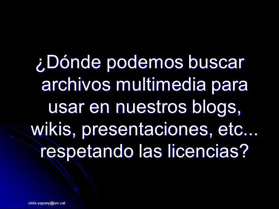 cinta.espuny@urv.cat ¿Dónde podemos buscar archivos multimedia para usar en nuestros blogs, wikis, presentaciones, etc... respetando las licencias?