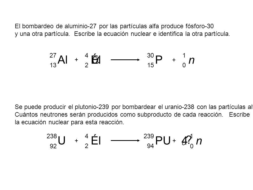 ¿ ? El bombardeo de aluminio-27 por las partículas alfa produce fósforo-30 y una otra partícula. Escribe la ecuación nuclear e identifica la otra part