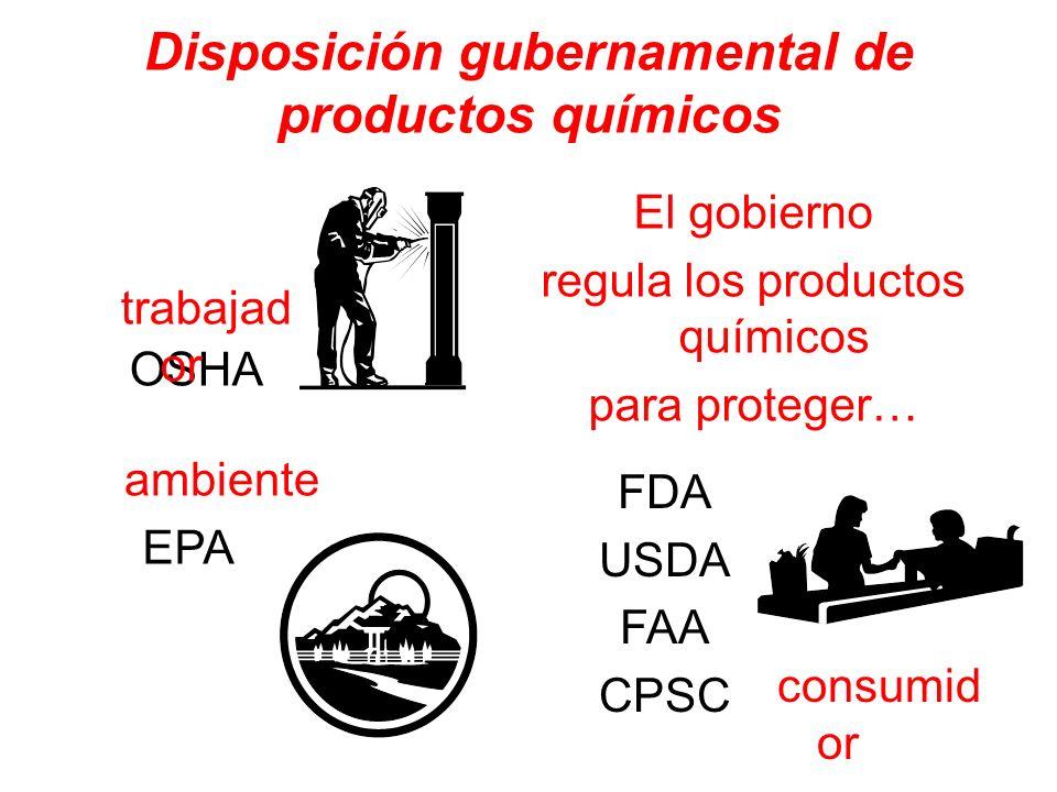 Disposición gubernamental de productos químicos El gobierno regula los productos químicos para proteger… OSHA trabajad or FDA USDA FAA CPSC consumid o