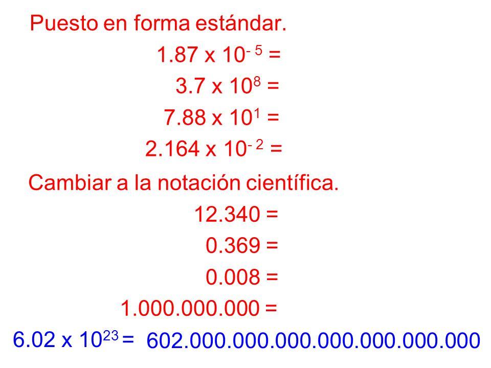 Puesto en forma estándar. 1.87 x 10 - 5 = 0.0000187 3.7 x 10 8 = 370.000.000 7.88 x 10 1 = 78.8 2.164 x 10 - 2 = 0.02164 Cambiar a la notación científ