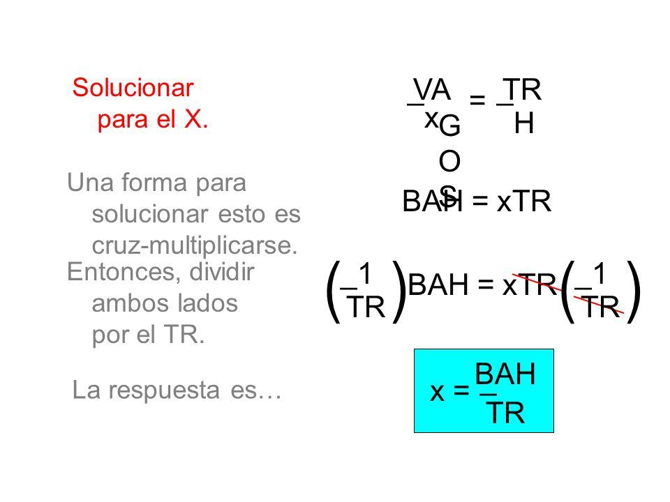 Solucionar para el X. _ x VA G O S = TR H _ BAH = xTR Una forma para solucionar esto es cruz-multiplicarse. BAH = xTR Entonces, dividir ambos lados po