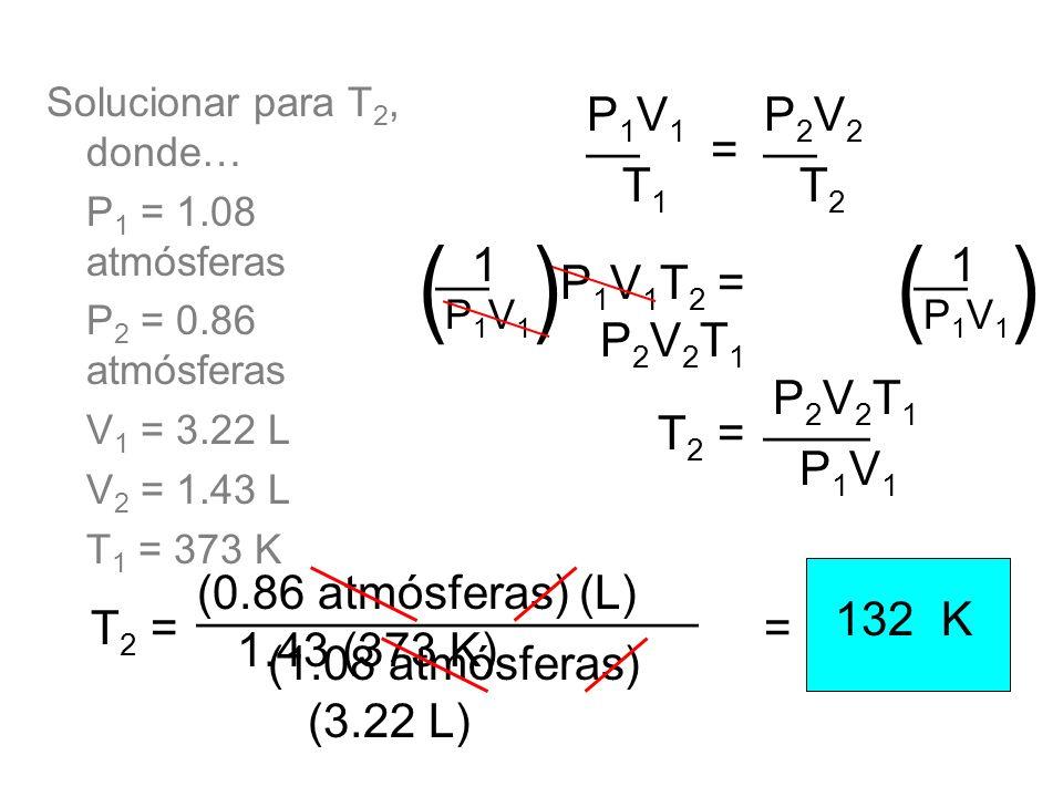 Solucionar para T 2, donde… P 1 = 1.08 atmósferas P 2 = 0.86 atmósferas V 1 = 3.22 L V 2 = 1.43 L T 1 = 373 K P 1 V 1 T 2 = P 2 V 2 T 1 __ T1T1 P1V1P1