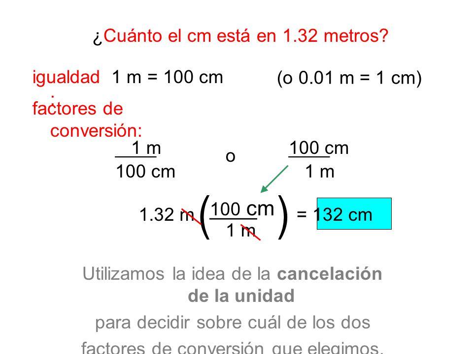 ¿Cuánto el cm está en 1.32 metros? factores de conversión: igualdad : o 1.32 m= 132 cm 1 m = 100 cm ____1 m 100 cm Utilizamos la idea de la cancelació