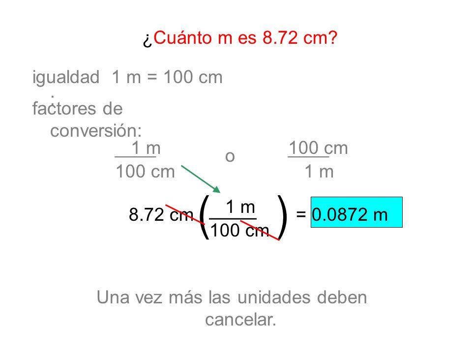 ¿Cuánto m es 8.72 cm? factores de conversión: igualdad : o 8.72 cm= 0.0872 m 1 m = 100 cm ____1 m 100 cm Una vez más las unidades deben cancelar. ____