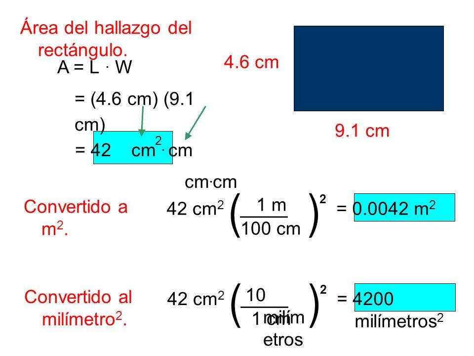 Área del hallazgo del rectángulo. A = L. W = (4.6 cm) (9.1 cm) 9.1 cm = 42cm 2. cm 4.6 cm Convertido a m 2. 42 cm 2 () ____ 100 cm 1 m 2 = 0.0042 m 2