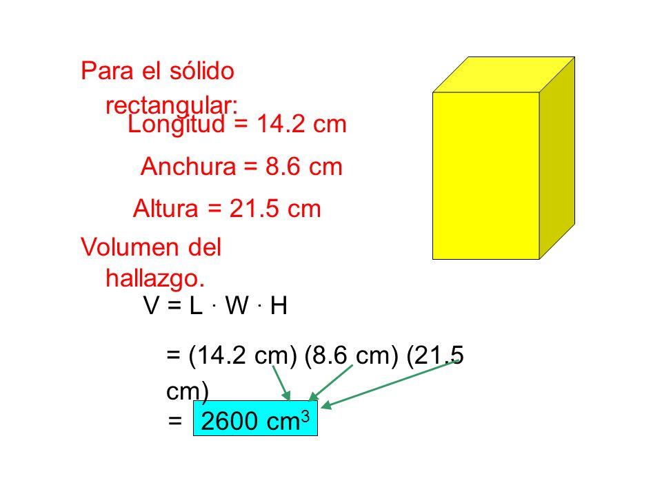 Para el sólido rectangular: Volumen del hallazgo. Longitud = 14.2 cm Anchura = 8.6 cm Altura = 21.5 cm V = L. W. H = (14.2 cm) (8.6 cm) (21.5 cm) =260