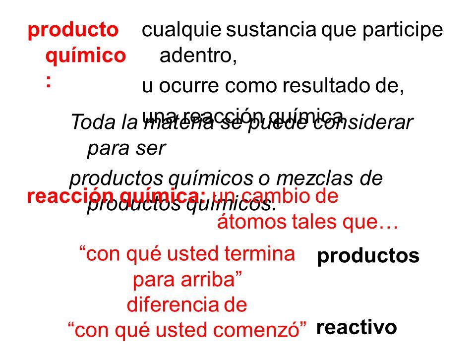 producto químico : cualquie sustancia que participe adentro, u ocurre como resultado de, una reacción química Toda la materia se puede considerar para