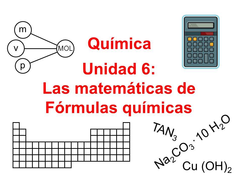 Unidad 6: Las matemáticas de Fórmulas químicas Química Na 2 CO 3. 10 H 2 O p v MOL m Cu (OH) 2 TAN 3