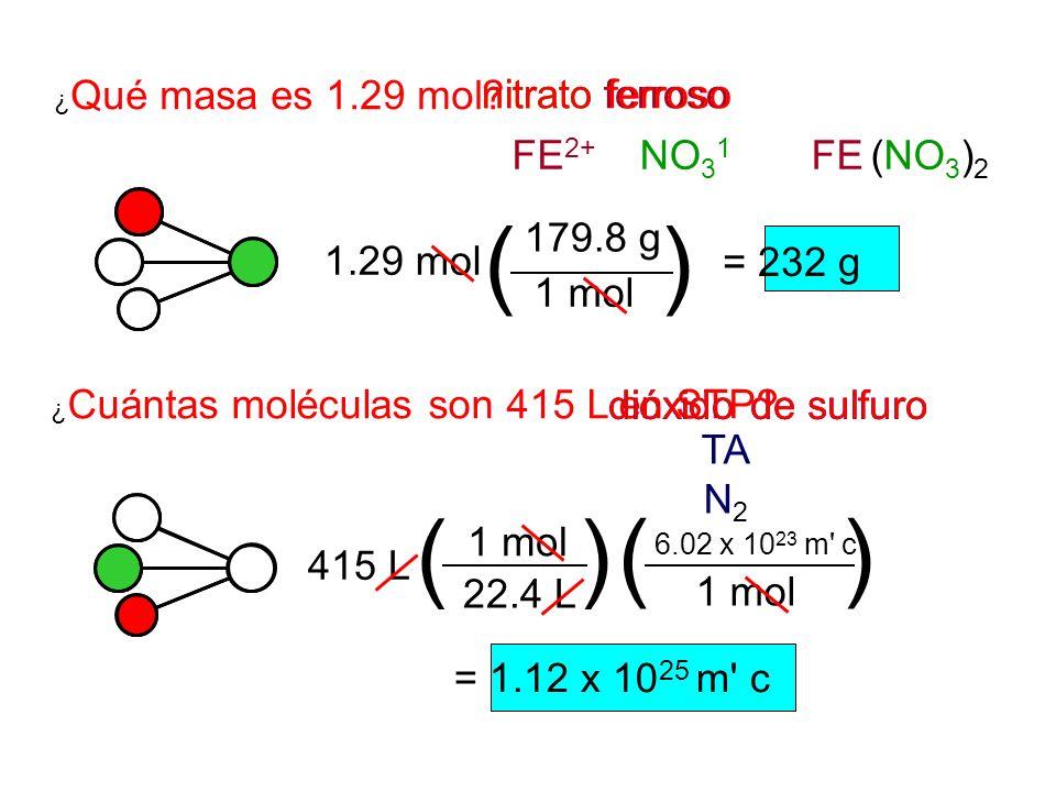 1.29 mol ¿ Qué masa es 1.29 mol? ¿ Cuántas moléculas son 415 L en STP? dióxido de sulfuro FE 2+ NO 3 1 FE (NO 3 ) 2 nitrato ferroso () 1 mol 179.8 g =
