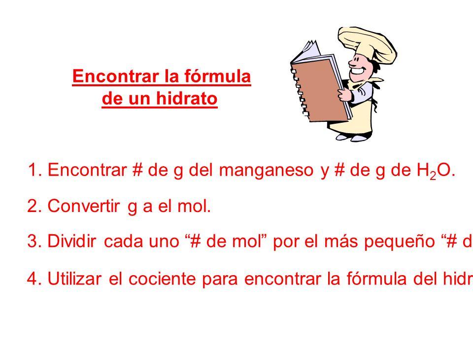 Encontrar la fórmula de un hidrato 1. Encontrar # de g del manganeso y # de g de H 2 O. 2. Convertir g a el mol. 3. Dividir cada uno # de mol por el m