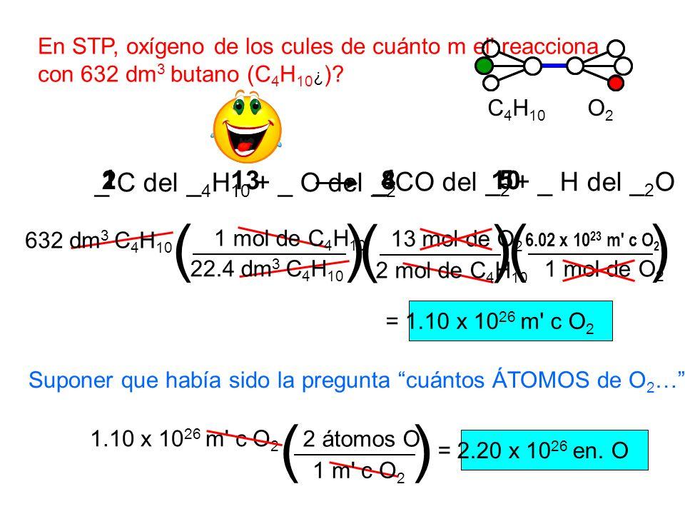 En STP, oxígeno de los cules de cuánto m el' reacciona con 632 dm 3 butano (C 4 H 10 ¿ )? C 4 H 10 O2O2 = 1.10 x 10 26 m' c O 2 1 mol de O 2 () 2 mol