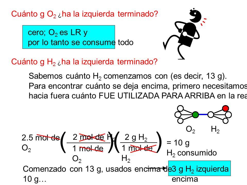 2 g H 2 Cuánto g O 2 ¿ ha la izquierda terminado? Cuánto g H 2 ¿ ha la izquierda terminado? cero; O 2 es LR y por lo tanto se consume todo Sabemos cuá