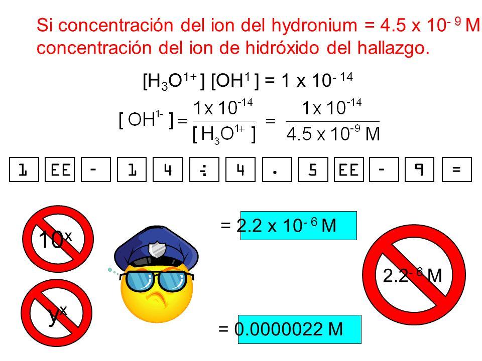 Si concentración del ion del hydronium = 4.5 x 10 - 9 M, concentración del ion de hidróxido del hallazgo. [H 3 O 1+ ] [OH 1 ] = 1 x 10 - 14 = 2.2 x 10