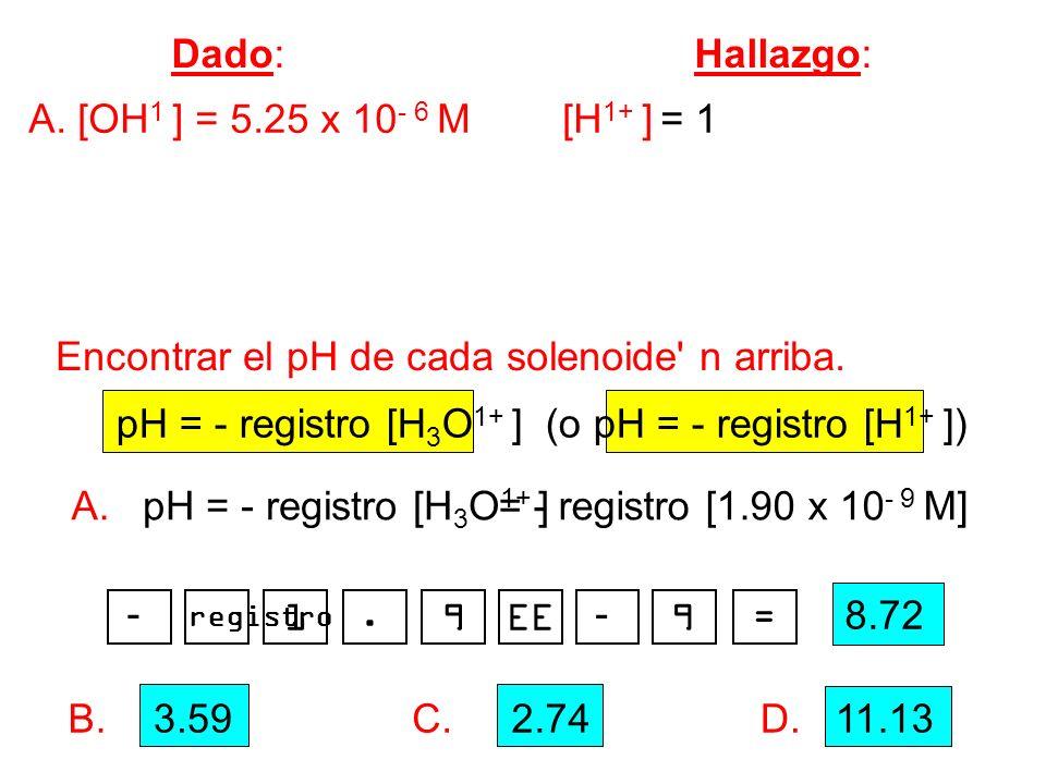 Dado: Hallazgo: A. [OH 1 ] = 5.25 x 10 - 6 M [H 1+ ] = 1.90 x 10 - 9 M B. [OH 1 ] = 3.8 x 10 - 11 M [H 3 O 1+ ] = 2.6 x 10 - 4 M C. [H 3 O 1+ ] = 1.8