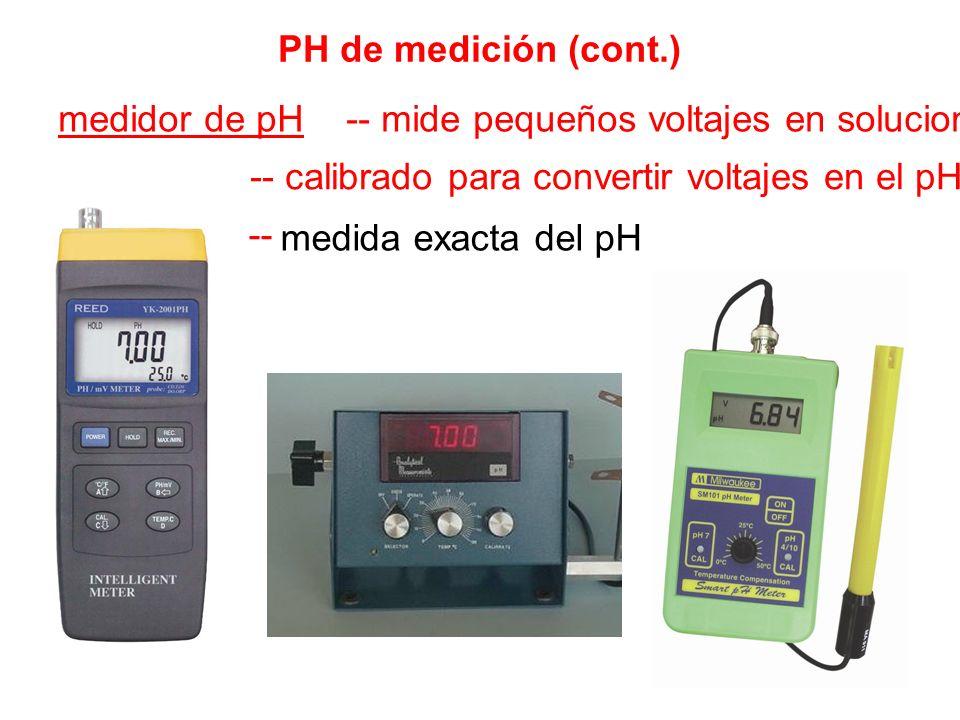 PH de medición (cont.) medidor de pH -- mide pequeños voltajes en soluciones -- calibrado para convertir voltajes en el pH -- medida exacta del pH