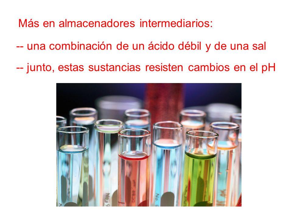 Más en almacenadores intermediarios: -- una combinación de un ácido débil y de una sal -- junto, estas sustancias resisten cambios en el pH