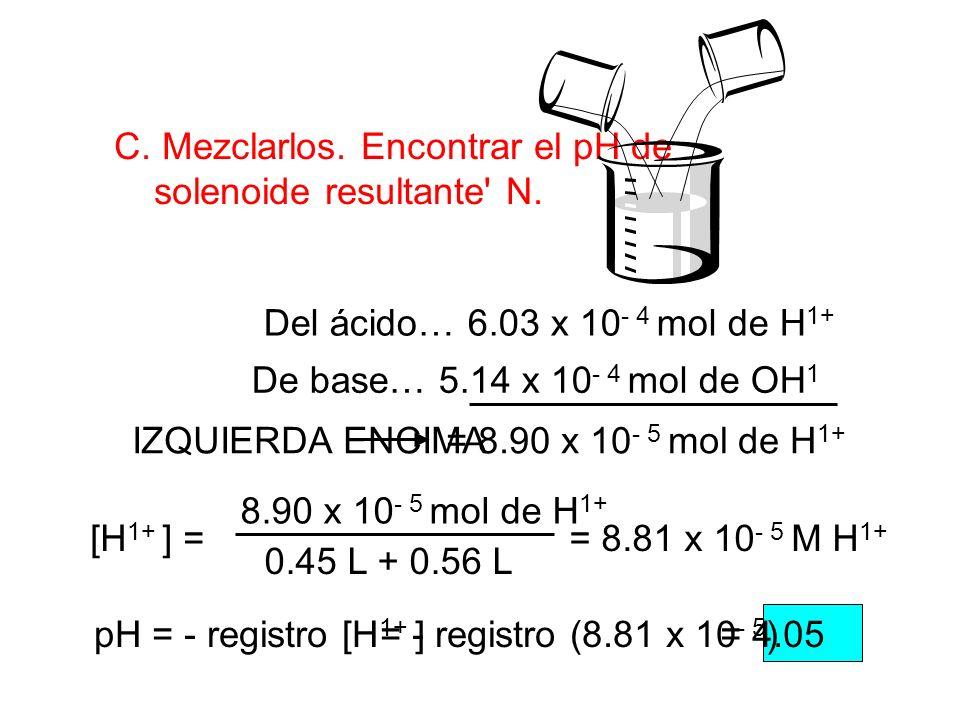 C. Mezclarlos. Encontrar el pH de solenoide resultante' N. Del ácido… 6.03 x 10 - 4 mol de H 1+ De base… 5.14 x 10 - 4 mol de OH 1 = 8.90 x 10 - 5 mol