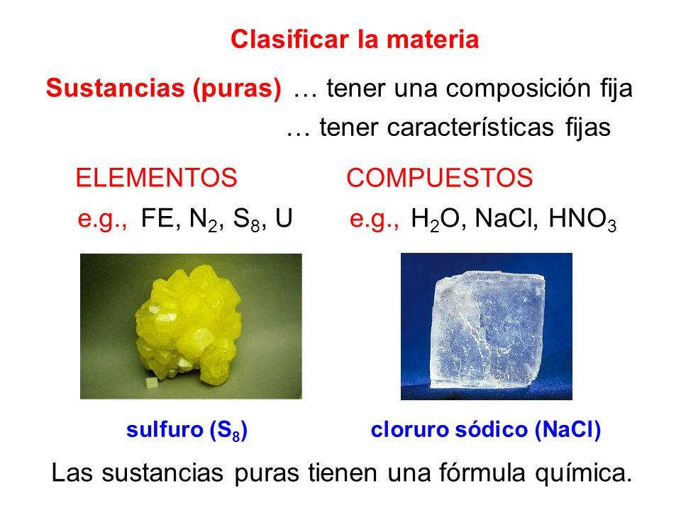 Clasificar la materia Sustancias (puras)… tener una composición fija … tener características fijas ELEMENTOS COMPUESTOS e.g., FE, N 2, S 8, UH 2 O, Na