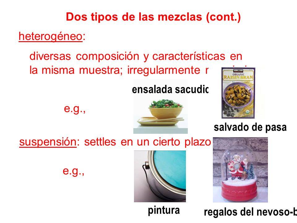 Dos tipos de las mezclas (cont.) heterogéneo: diversas composición y características en la misma muestra; irregularmente mezclado e.g., suspensión: se