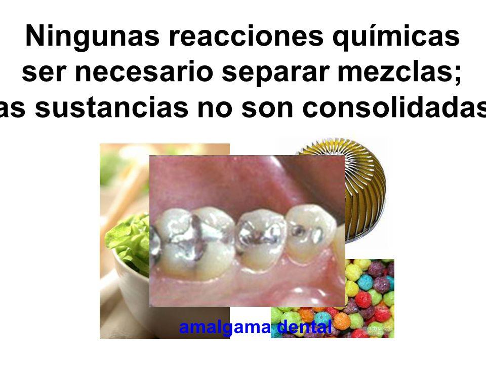Ningunas reacciones químicas ser necesario separar mezclas; las sustancias no son consolidadas. amalgama dental