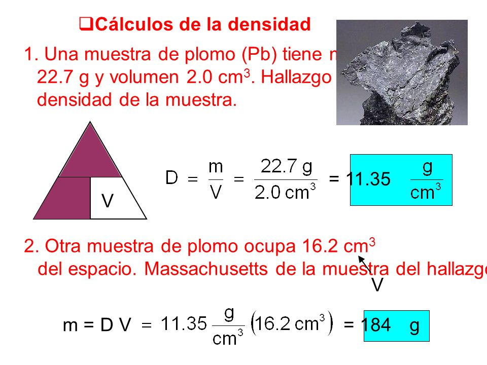 Cálculos de la densidad 1. Una muestra de plomo (Pb) tiene masa 22.7 g y volumen 2.0 cm 3. Hallazgo densidad de la muestra. m V D 2. Otra muestra de p