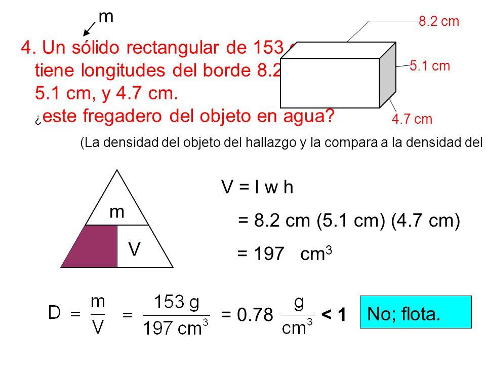 4. Un sólido rectangular de 153 g tiene longitudes del borde 8.2 cm, 5.1 cm, y 4.7 cm. ¿ este fregadero del objeto en agua? 8.2 cm 5.1 cm 4.7 cm m V D