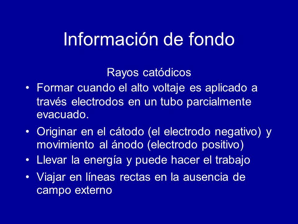 Información de fondo Rayos catódicos Formar cuando el alto voltaje es aplicado a través electrodos en un tubo parcialmente evacuado. Originar en el cá