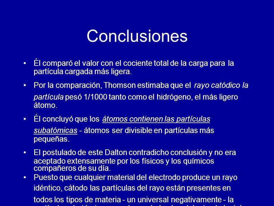 Conclusiones Él comparó el valor con el cociente total de la carga para la partícula cargada más ligera. Por la comparación, Thomson estimaba que el r
