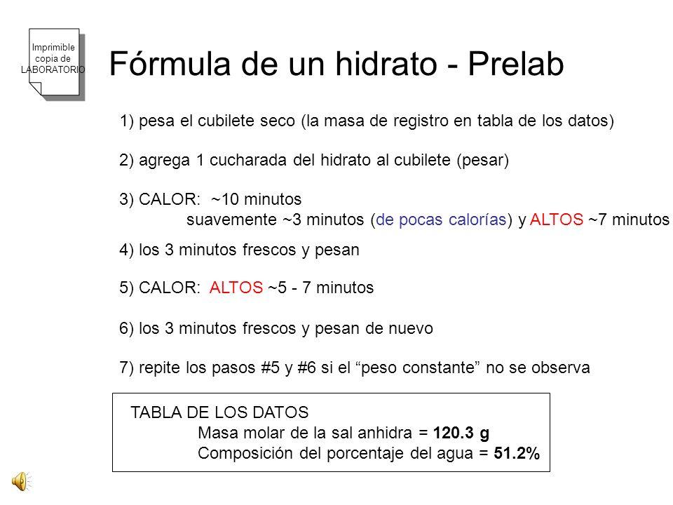 Fórmula de un hidrato - Prelab 1) pesa el cubilete seco (la masa de registro en tabla de los datos) 2) agrega 1 cucharada del hidrato al cubilete (pesar) 3) CALOR: ~10 minutos suavemente ~3 minutos (de pocas calorías) y ALTOS ~7 minutos 4) los 3 minutos frescos y pesan 5) CALOR: ALTOS ~5 - 7 minutos 6) los 3 minutos frescos y pesan de nuevo 7) repite los pasos #5 y #6 si el peso constante no se observa TABLA DE LOS DATOS Masa molar de la sal anhidra = 120.3 g Composición del porcentaje del agua = 51.2% Imprimible copia de LABORATORIO
