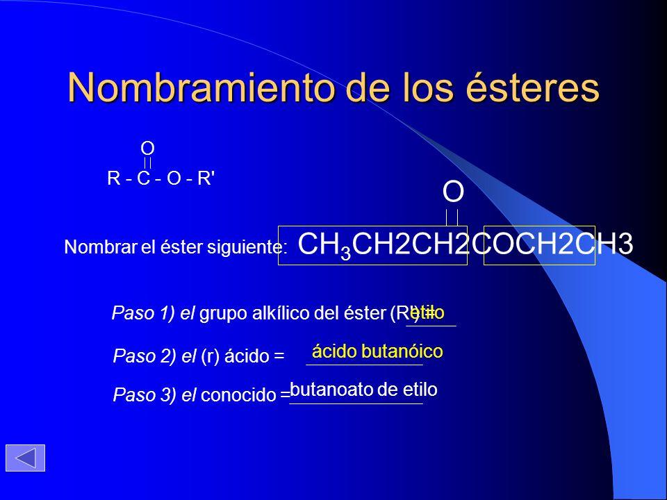 Nombramiento de los ésteres Nombrar el éster siguiente: CH 3 CH2CH2COCH2CH3 O Paso 1) el grupo alkílico del éster (R') = etilo Paso 2) el (r) ácido =