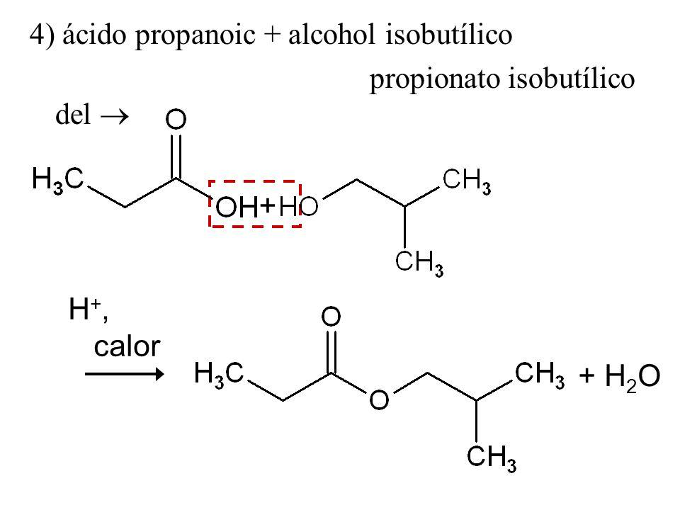 4) ácido propanoic + alcohol isobutílico propionato isobutílico del + H 2 O H +, calor +