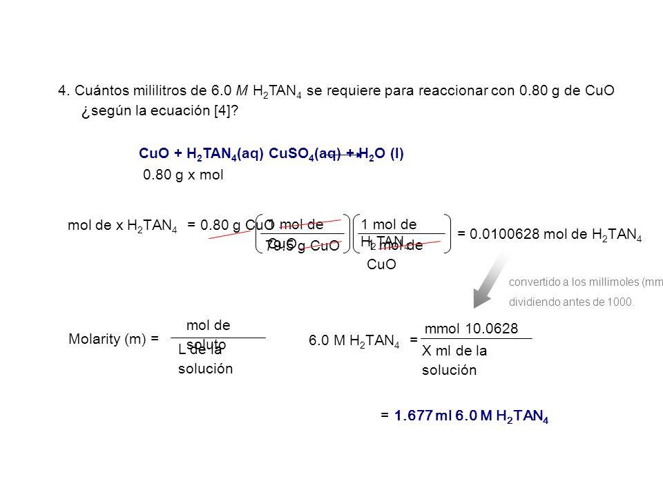 X ml de la solución L de la solución CuO + H 2 TAN 4 (aq) CuSO 4 (aq) + H 2 O (l) mol de x H 2 TAN 4 = 0.80 g CuO 1 mol de CuO 1 mol de H 2 TAN 4 79.5