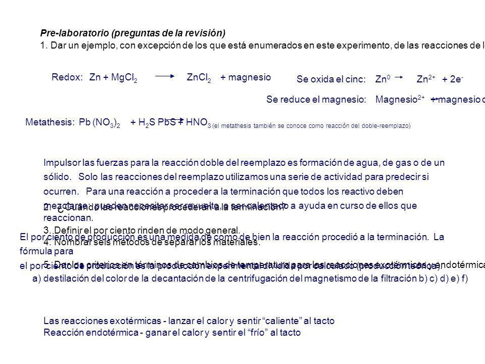 Redox: Zn + MgCl 2 ZnCl 2 + magnesio Metathesis: Pb (NO 3 ) 2 + H 2 S PbS + HNO 3 (el metathesis también se conoce como reacción del doble-reemplazo)