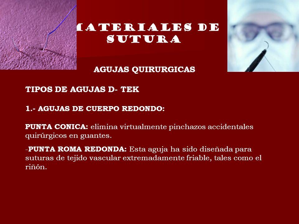 MATERIALES DE SUTURA AGUJAS QUIRURGICAS TIPOS DE AGUJAS D- TEK 1.- AGUJAS DE CUERPO REDONDO: PUNTA CONICA: elimina virtualmente pinchazos accidentales