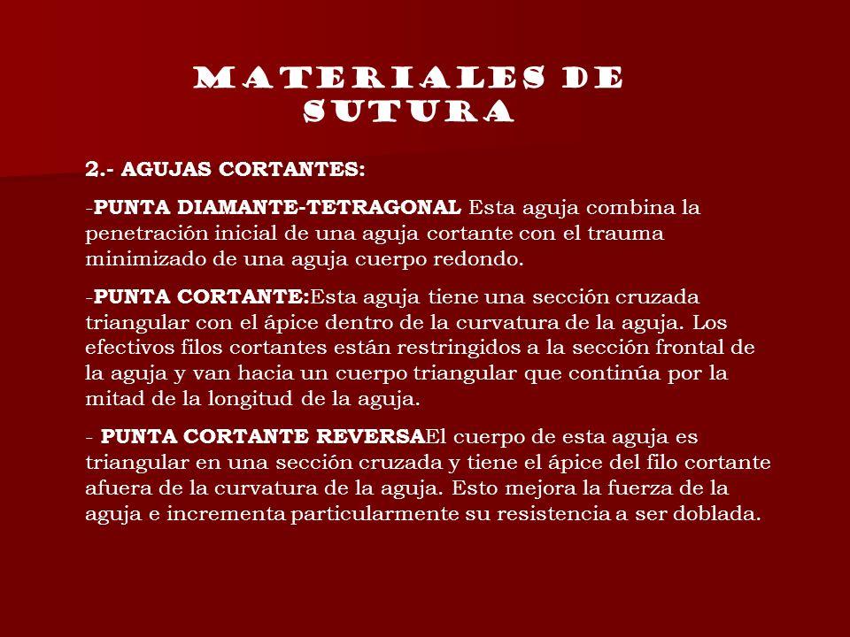 MATERIALES DE SUTURA 2.- AGUJAS CORTANTES: - PUNTA DIAMANTE-TETRAGONAL Esta aguja combina la penetración inicial de una aguja cortante con el trauma m