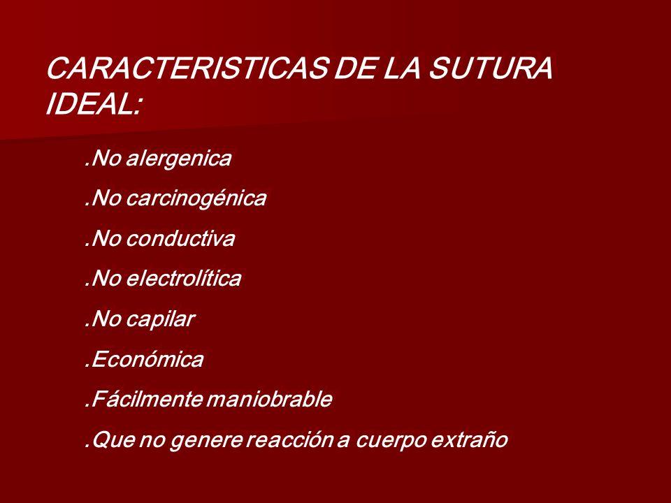 CARACTERISTICAS DE LA SUTURA IDEAL:.No alergenica.No carcinogénica.No conductiva.No electrolítica.No capilar.Económica.Fácilmente maniobrable.Que no g