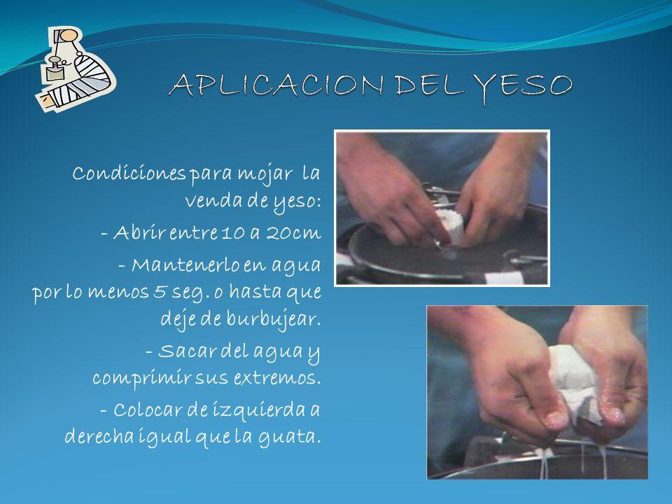 Condiciones para mojar la venda de yeso: - Abrir entre 10 a 20cm - Mantenerlo en agua por lo menos 5 seg. o hasta que deje de burbujear. - Sacar del a