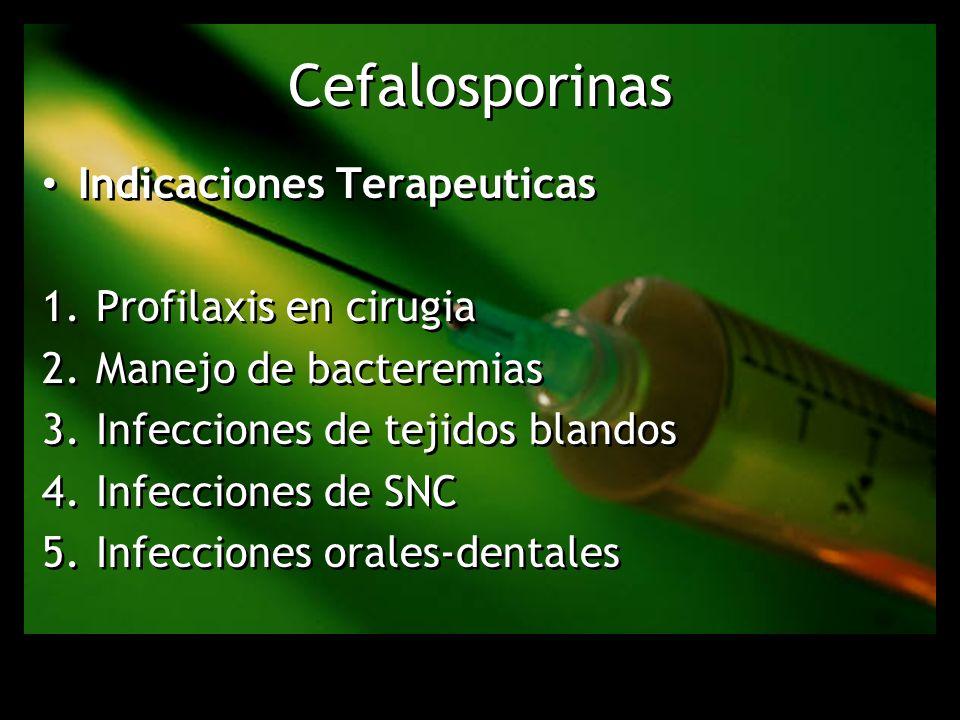 Cefalosporinas Indicaciones Terapeuticas 1.Profilaxis en cirugia 2.Manejo de bacteremias 3.Infecciones de tejidos blandos 4.Infecciones de SNC 5.Infec