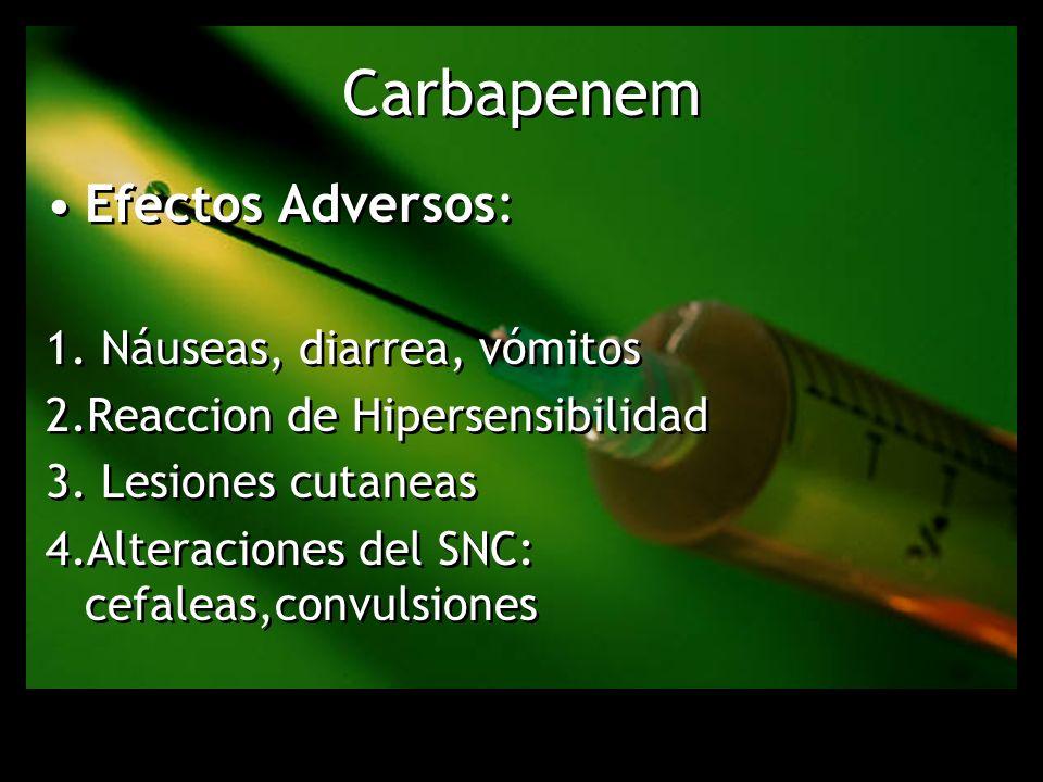 Carbapenem Efectos Adversos: 1. Náuseas, diarrea, vómitos 2.Reaccion de Hipersensibilidad 3. Lesiones cutaneas 4.Alteraciones del SNC: cefaleas,convul